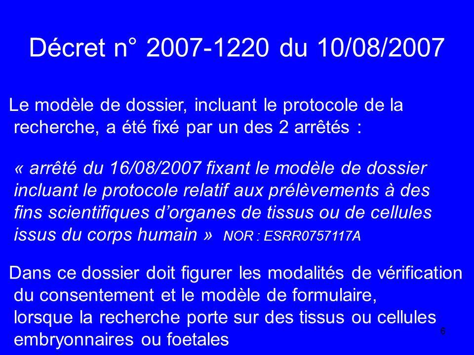 6 Décret n° 2007-1220 du 10/08/2007 Le modèle de dossier, incluant le protocole de la recherche, a été fixé par un des 2 arrêtés : « arrêté du 16/08/2007 fixant le modèle de dossier incluant le protocole relatif aux prélèvements à des fins scientifiques dorganes de tissus ou de cellules issus du corps humain » NOR : ESRR0757117A Dans ce dossier doit figurer les modalités de vérification du consentement et le modèle de formulaire, lorsque la recherche porte sur des tissus ou cellules embryonnaires ou foetales
