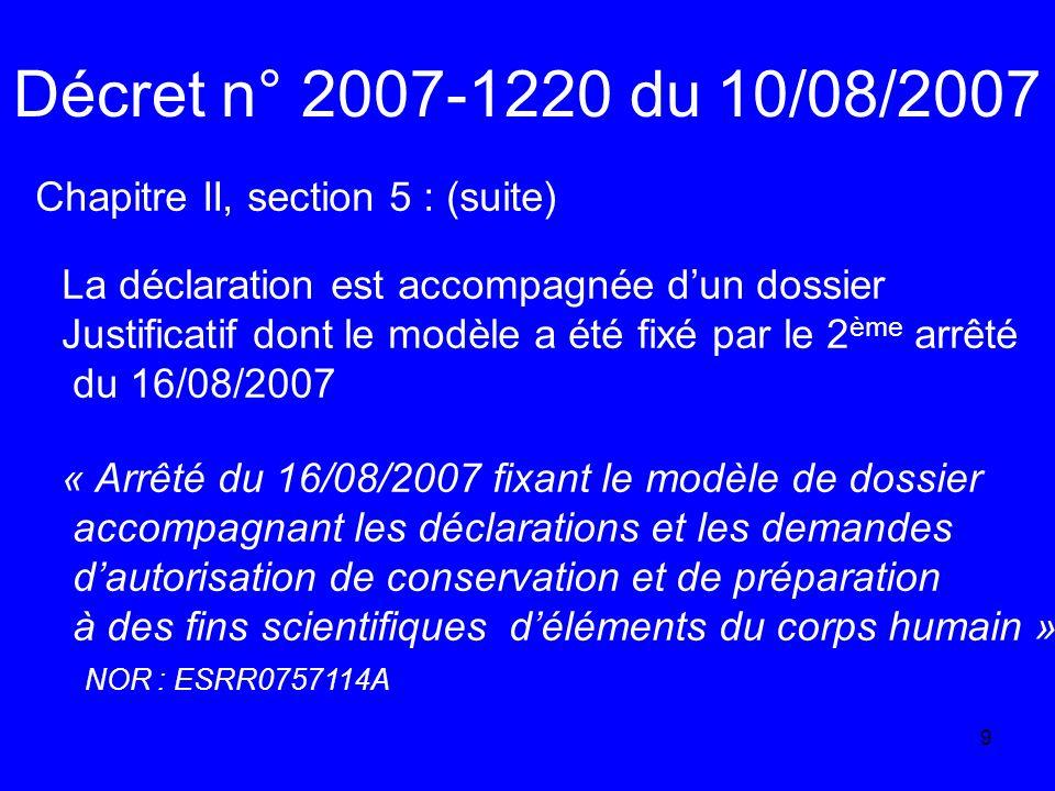 9 Décret n° 2007-1220 du 10/08/2007 Chapitre II, section 5 : (suite) La déclaration est accompagnée dun dossier Justificatif dont le modèle a été fixé par le 2 ème arrêté du 16/08/2007 « Arrêté du 16/08/2007 fixant le modèle de dossier accompagnant les déclarations et les demandes dautorisation de conservation et de préparation à des fins scientifiques déléments du corps humain » NOR : ESRR0757114A