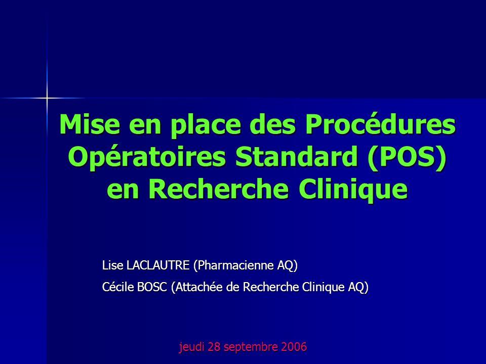Mise en place des Procédures Opératoires Standard (POS) en Recherche Clinique jeudi 28 septembre 2006 Lise LACLAUTRE (Pharmacienne AQ) Cécile BOSC (At