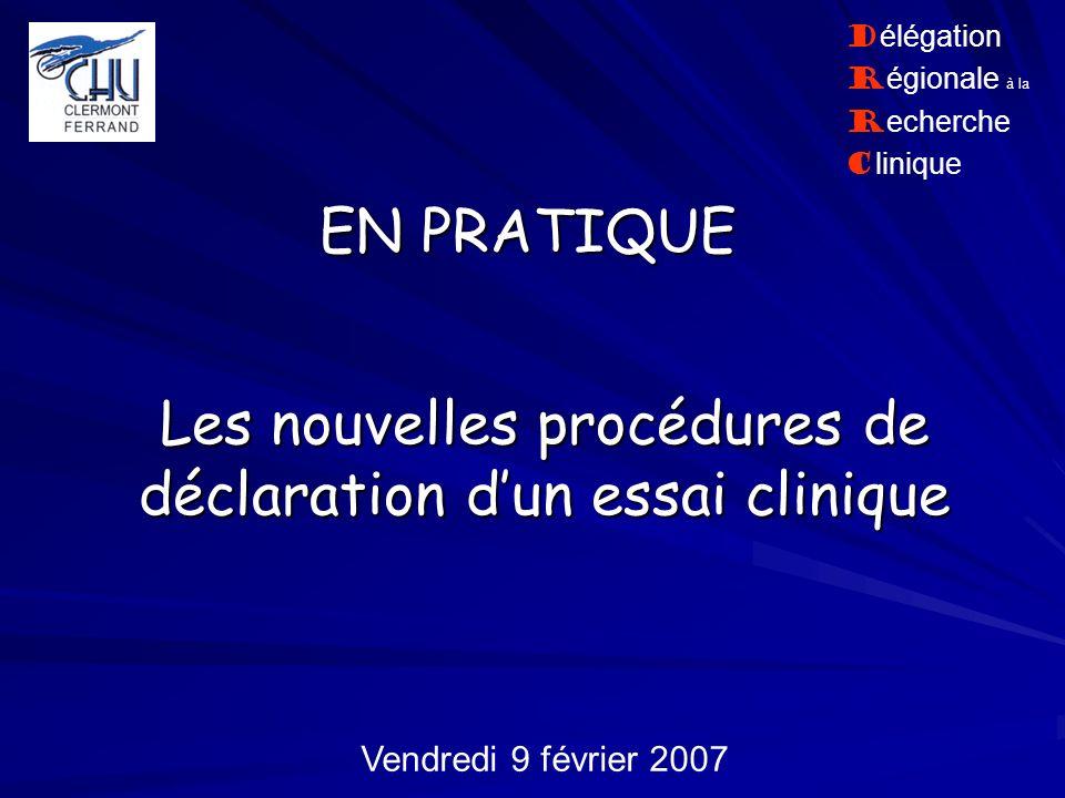 Les nouvelles procédures de déclaration dun essai clinique EN PRATIQUE Vendredi 9 février 2007 D élégation R égionale à la R echerche C linique