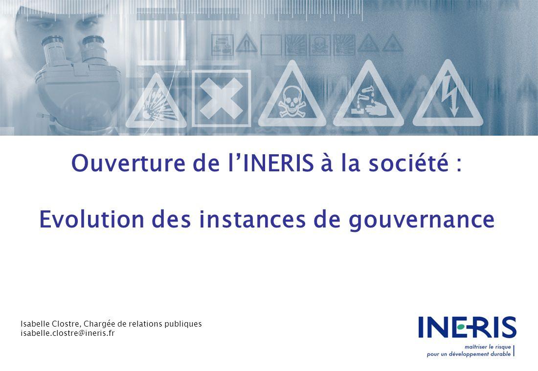 Ouverture de lINERIS à la société : Evolution des instances de gouvernance Isabelle Clostre, Chargée de relations publiques isabelle.clostre@ineris.fr