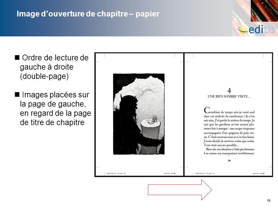 16 Image douverture de chapitre – papier Ordre de lecture de gauche à droite (double-page) Images placées sur la page de gauche, en regard de la page