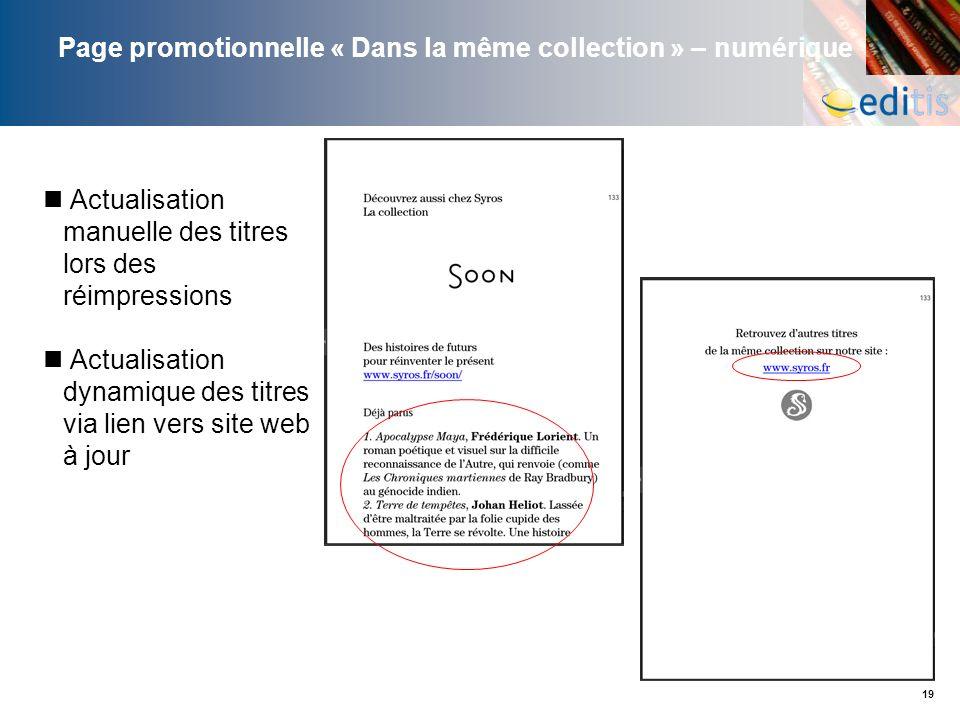 19 Page promotionnelle « Dans la même collection » – numérique Actualisation manuelle des titres lors des réimpressions Actualisation dynamique des ti
