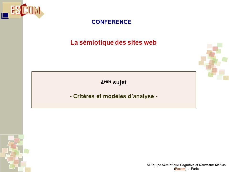 © Equipe Sémiotique Cognitive et Nouveaux Médias (Escom) – ParisEscom La sémiotique des sites web 4 ème sujet - Critères et modèles danalyse - CONFERENCE