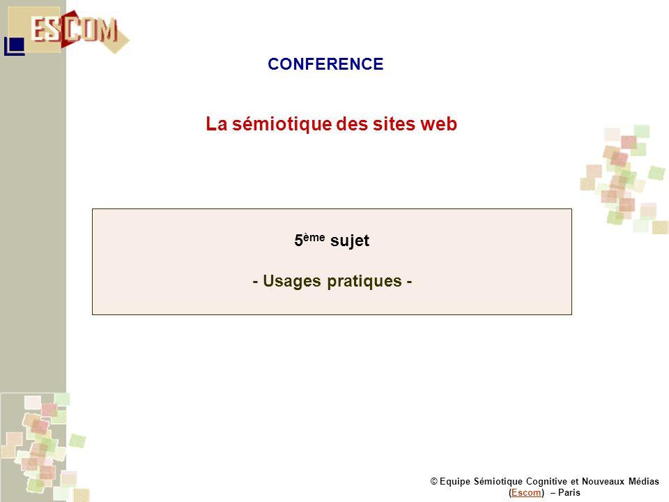 © Equipe Sémiotique Cognitive et Nouveaux Médias (Escom) – ParisEscom La sémiotique des sites web 5 ème sujet - Usages pratiques - CONFERENCE