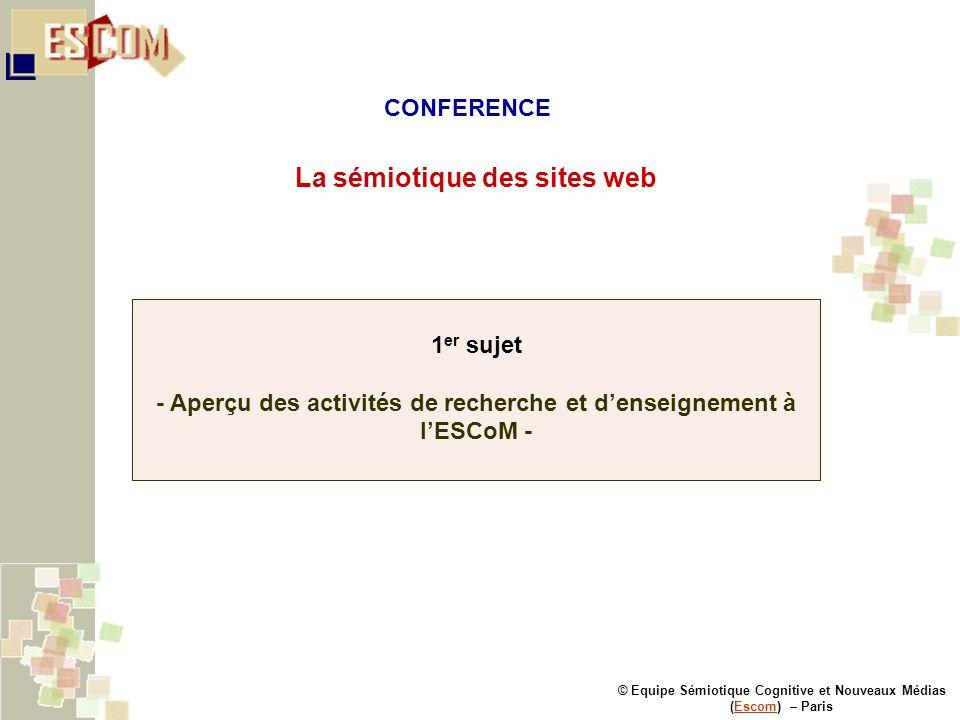 © Equipe Sémiotique Cognitive et Nouveaux Médias (Escom) – ParisEscom La sémiotique des sites web 1 er sujet - Aperçu des activités de recherche et de