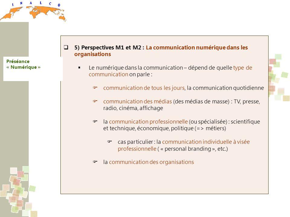 5) Perspectives M1 et M2 : La communication numérique dans les organisations Le numérique dans la communication – dépend de quelle type de communication on parle : communication de tous les jours, la communication quotidienne communication des médias (des médias de masse) : TV, presse, radio, cinéma, affichage la communication professionnelle (ou spécialisée) : scientifique et technique, économique, politique (=> métiers) cas particulier : la communication individuelle à visée professionnelle ( « personal branding », etc.) la communication des organisations Préséance « Numérique »