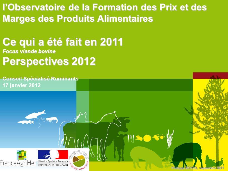 Philippe BOYER, septembre 2011 lObservatoire de la Formation des Prix et des Marges des Produits Alimentaires Ce qui a été fait en 2011 Focus viande b
