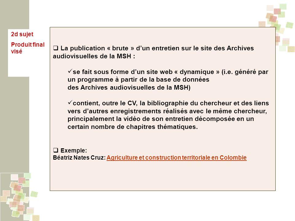 2d sujet Produit final visé La publication « brute » dun entretien sur le site des Archives audiovisuelles de la MSH : se fait sous forme dun site web « dynamique » (i.e.