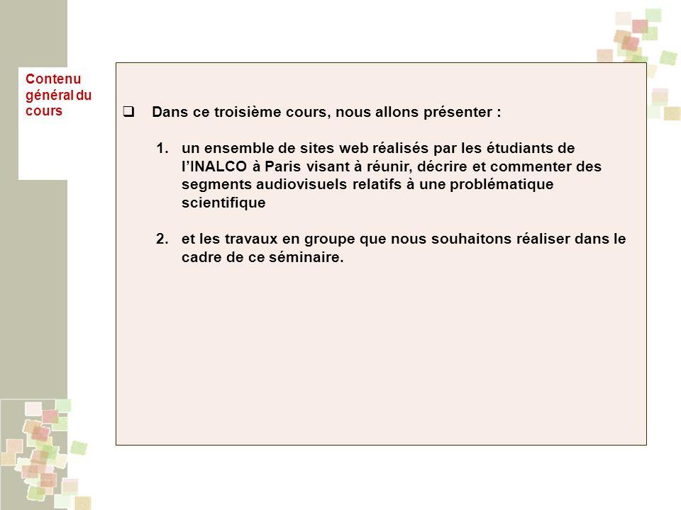 Dans ce troisième cours, nous allons présenter : 1.un ensemble de sites web réalisés par les étudiants de lINALCO à Paris visant à réunir, décrire et commenter des segments audiovisuels relatifs à une problématique scientifique 2.et les travaux en groupe que nous souhaitons réaliser dans le cadre de ce séminaire.