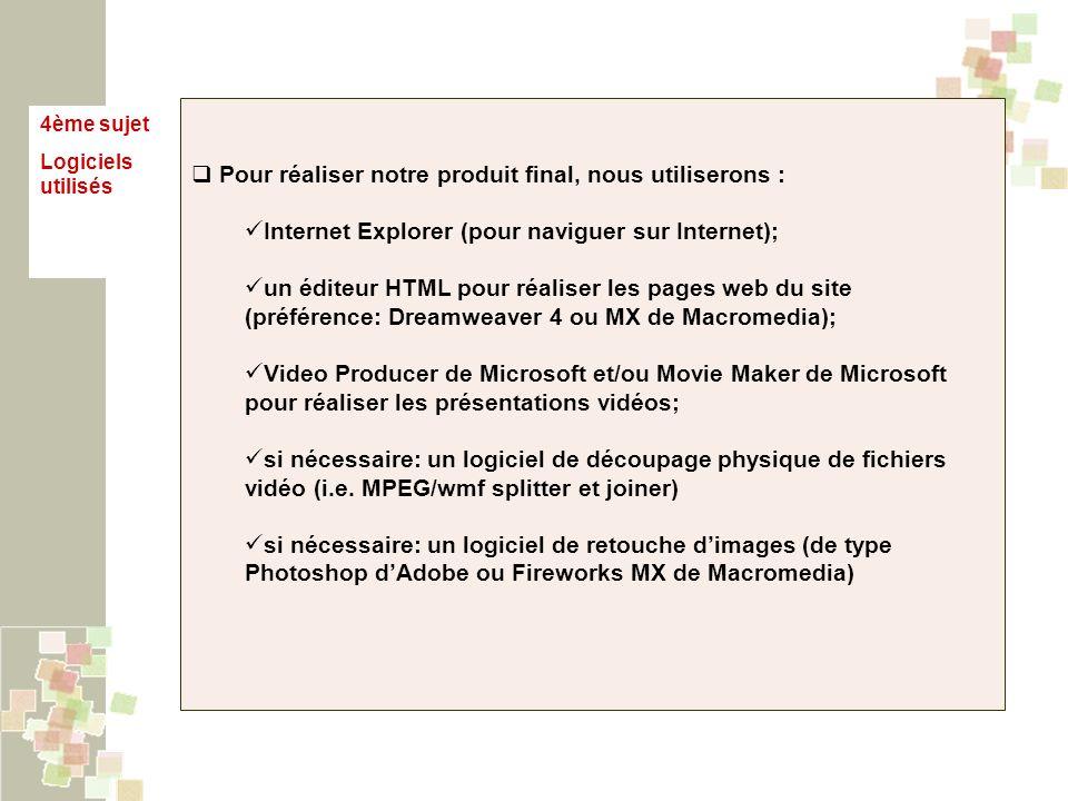 4ème sujet Logiciels utilisés Pour réaliser notre produit final, nous utiliserons : Internet Explorer (pour naviguer sur Internet); un éditeur HTML po