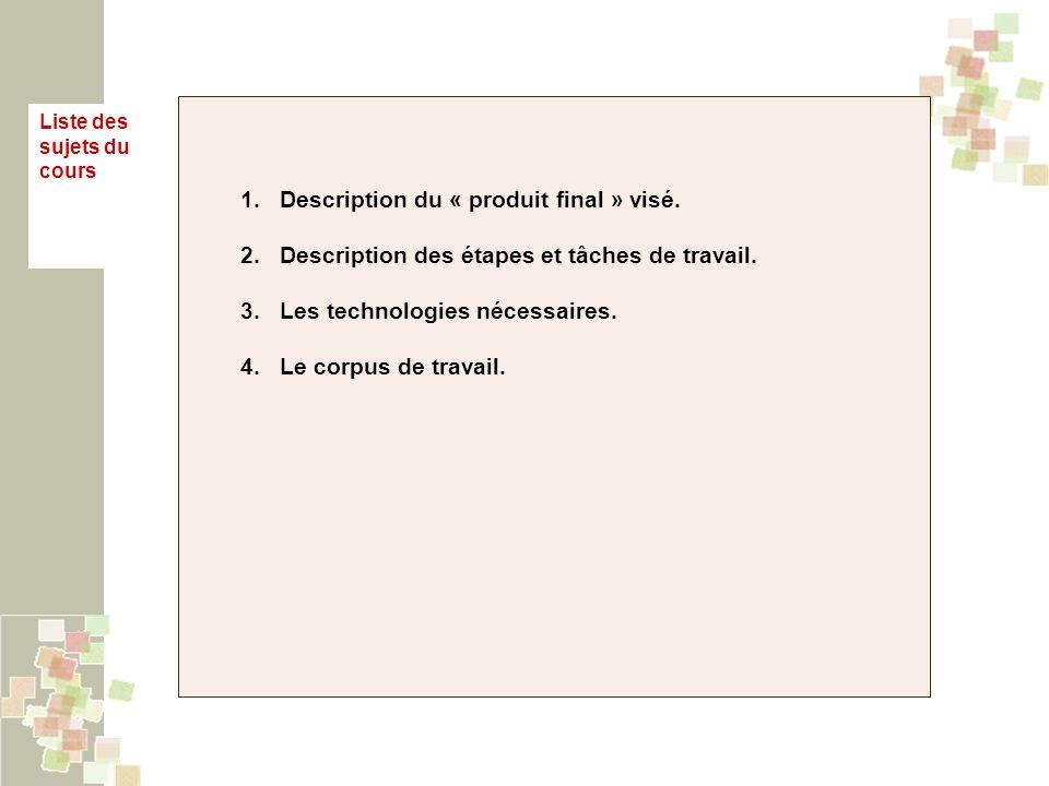 1.Description du « produit final » visé. 2.Description des étapes et tâches de travail. 3.Les technologies nécessaires. 4.Le corpus de travail. Liste