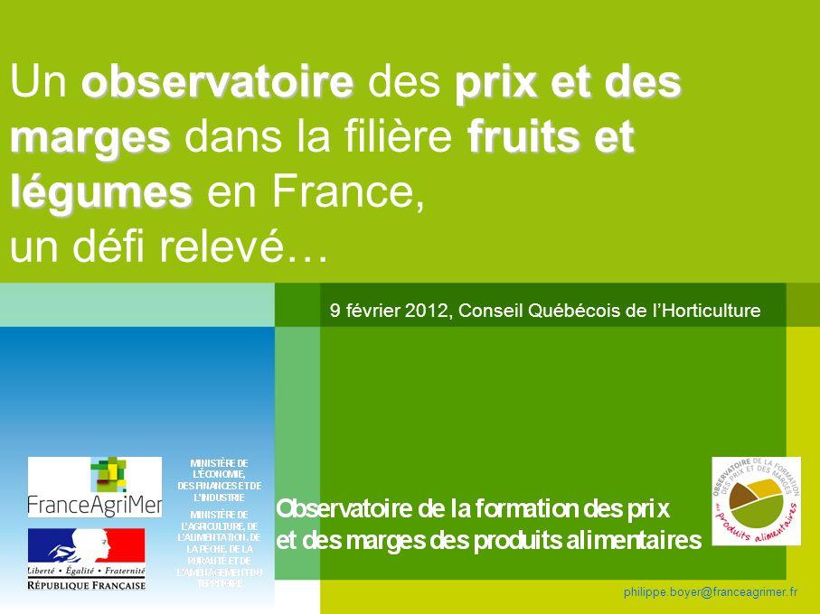 observatoireprix et des margesfruits et légumes Un observatoire des prix et des marges dans la filière fruits et légumes en France, un défi relevé… 9 février 2012, Conseil Québécois de lHorticulture philippe.boyer@franceagrimer.fr