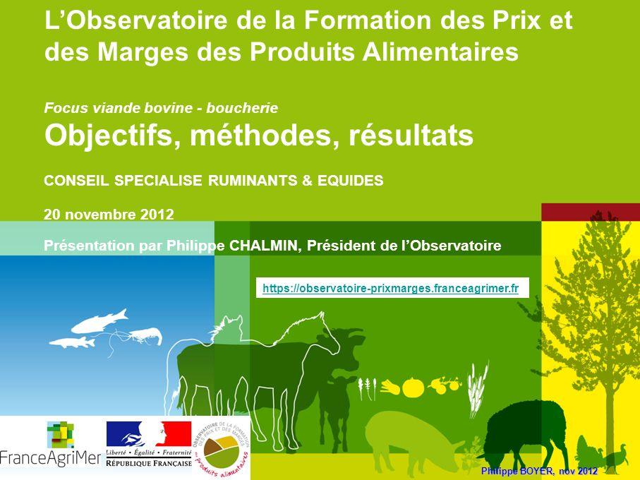 Philippe BOYER, nov 2012 LObservatoire de la Formation des Prix et des Marges des Produits Alimentaires Focus viande bovine - boucherie Objectifs, mét
