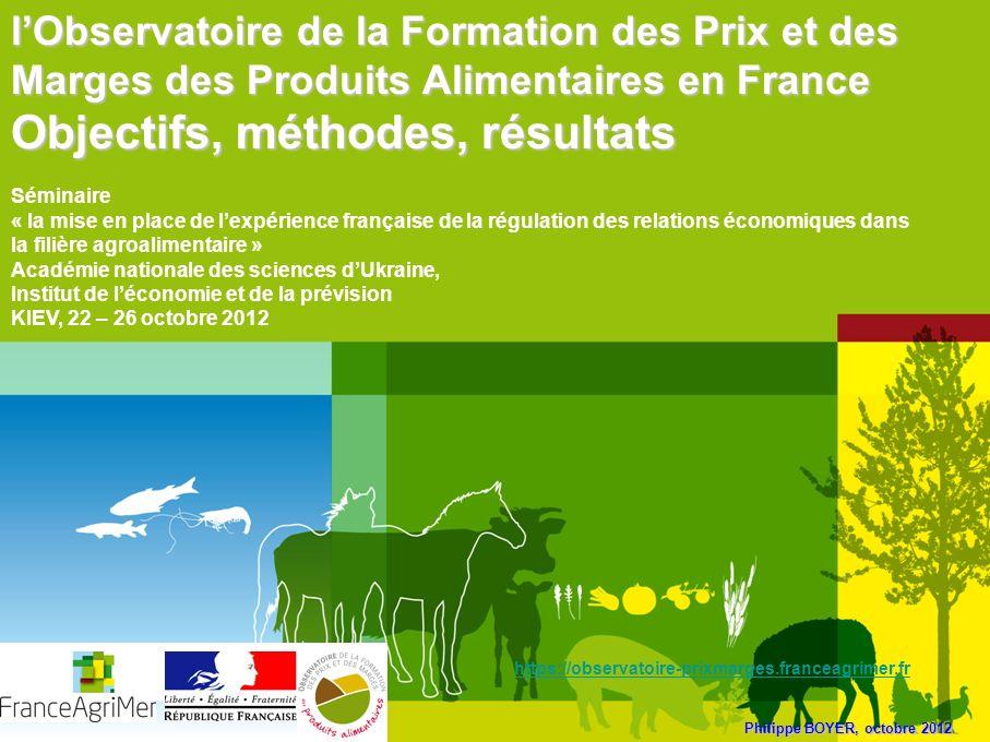Philippe BOYER, octobre 2012 lObservatoire de la Formation des Prix et des Marges des Produits Alimentaires en France Objectifs, méthodes, résultats S