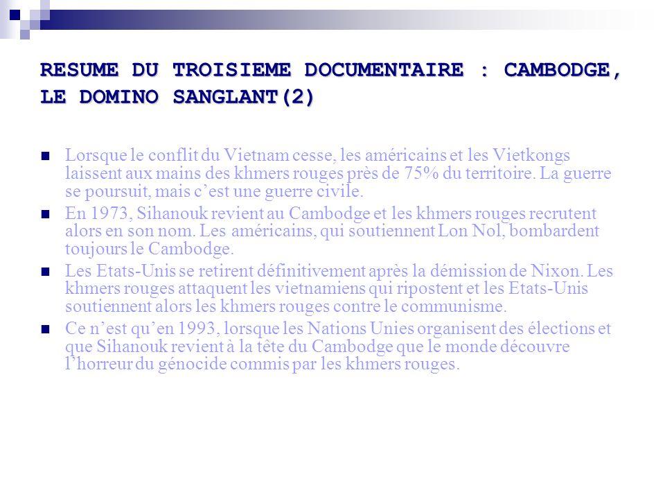 RESUME DU TROISIEME DOCUMENTAIRE : CAMBODGE, LE DOMINO SANGLANT(2) Lorsque le conflit du Vietnam cesse, les américains et les Vietkongs laissent aux mains des khmers rouges près de 75% du territoire.