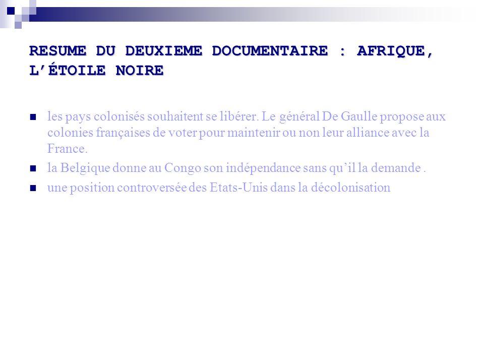 RESUME DU DEUXIEME DOCUMENTAIRE : AFRIQUE, LÉTOILE NOIRE les pays colonisés souhaitent se libérer. Le général De Gaulle propose aux colonies française