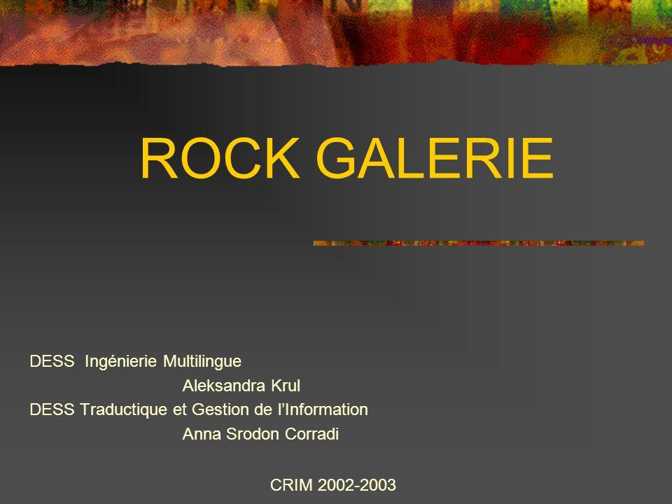 ROCK GALERIE DESS Ingénierie Multilingue Aleksandra Krul DESS Traductique et Gestion de lInformation Anna Srodon Corradi CRIM 2002-2003