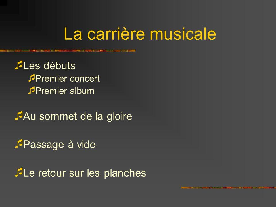 La carrière musicale Les débuts Premier concert Premier album Au sommet de la gloire Passage à vide Le retour sur les planches