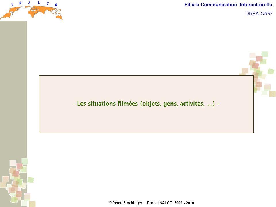 © Peter Stockinger – Paris, INALCO 2009 - 2010 Filière Communication Interculturelle DREA OIPP Les situations filmées - Les situations filmées (objets