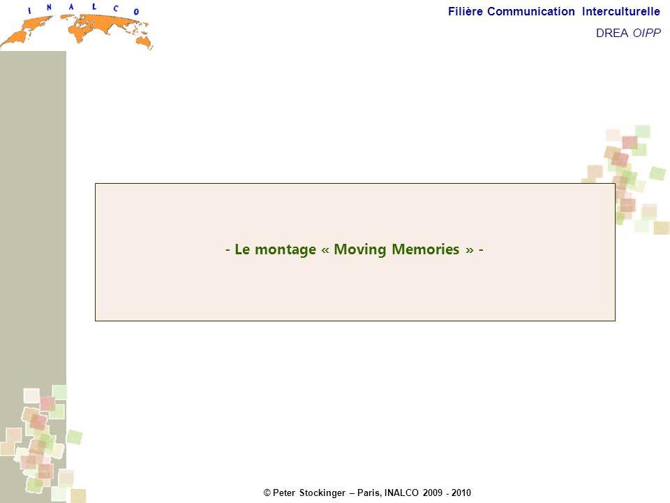 © Peter Stockinger – Paris, INALCO 2009 - 2010 Filière Communication Interculturelle DREA OIPP Le montage Moving Memories Avant de visionner une première fois le montage « Moving memories », encore quelques petites explications.