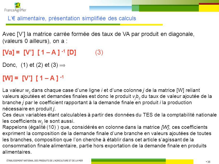 36 L alimentaire, présentation simplifiée des calculs Avec [V] la matrice carrée formée des taux de VA par produit en diagonale, (valeurs 0 ailleurs),