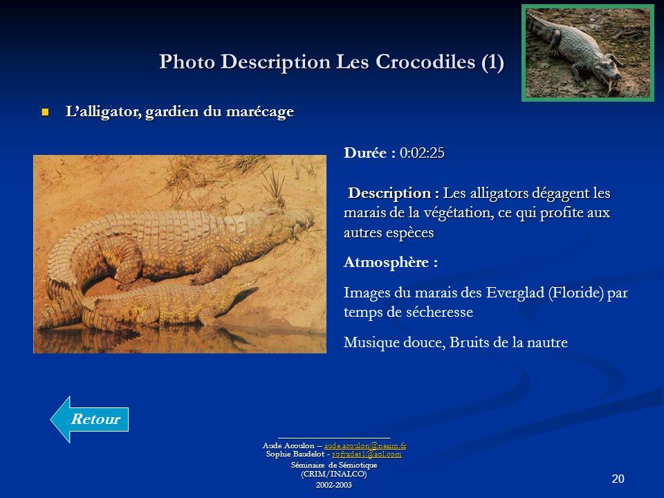 20 Photo Description Les Crocodiles (1) ________________________ Aude Acoulon – aude.acoulon@nerim.fr Sophie Baudelot - sofyades1@aol.com aude.acoulon@nerim.frsofyades1@aol.comaude.acoulon@nerim.frsofyades1@aol.com Séminaire de Sémiotique (CRIM/INALCO) 2002-2003 Lalligator, gardien du marécage Lalligator, gardien du marécage :02:25 Description : Les alligators dégagent les marais de la végétation, ce qui profite aux autres espèces Durée : 0:02:25 Description : Les alligators dégagent les marais de la végétation, ce qui profite aux autres espèces Atmosphère : Images du marais des Everglad (Floride) par temps de sécheresse Musique douce, Bruits de la nautre Retour