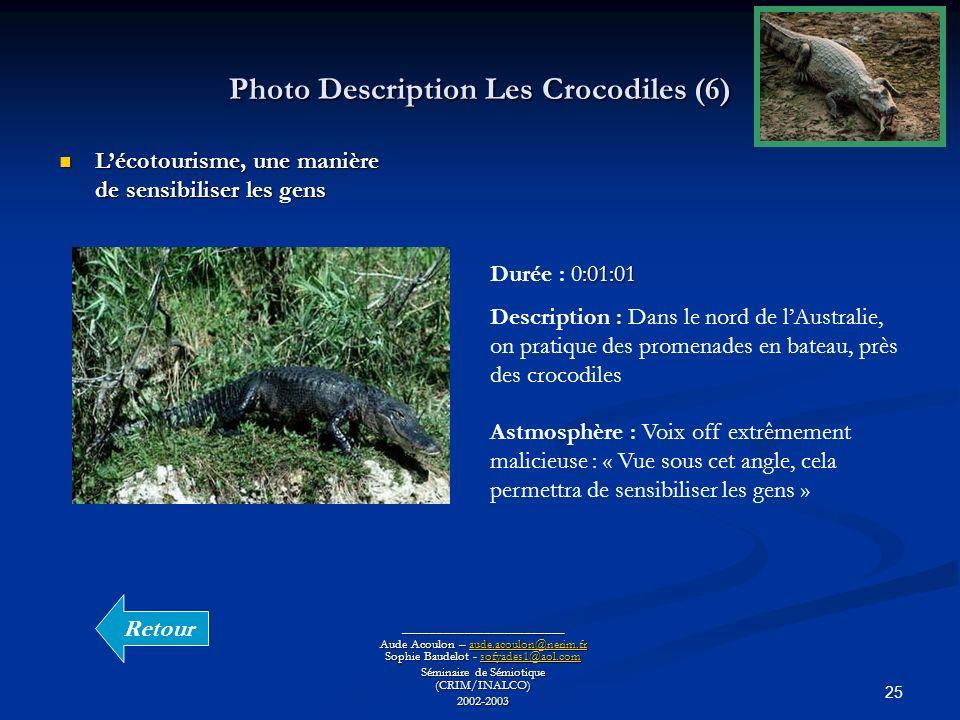 25 Photo Description Les Crocodiles (6) ________________________ Aude Acoulon – aude.acoulon@nerim.fr Sophie Baudelot - sofyades1@aol.com aude.acoulon@nerim.frsofyades1@aol.comaude.acoulon@nerim.frsofyades1@aol.com Séminaire de Sémiotique (CRIM/INALCO) 2002-2003 Lécotourisme, une manière de sensibiliser les gens Lécotourisme, une manière de sensibiliser les gens :01:01 Durée : 0:01:01 Description : Dans le nord de lAustralie, on pratique des promenades en bateau, près des crocodiles Astmosphère : Voix off extrêmement malicieuse : « Vue sous cet angle, cela permettra de sensibiliser les gens » Retour