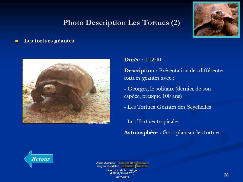 28 Photo Description Les Tortues (2) ________________________ Aude Acoulon – aude.acoulon@nerim.fr Sophie Baudelot - sofyades1@aol.com aude.acoulon@nerim.frsofyades1@aol.comaude.acoulon@nerim.frsofyades1@aol.com Séminaire de Sémiotique (CRIM/INALCO) 2002-2003 Les tortues géantes Les tortues géantes :02:00 Durée : 0:02:00 Description : Présentation des différentes tortues géantes avec : - Georges, le solitaire (dernier de son espèce, presque 100 ans) - Les Tortues Géantes des Seychelles - Les Tortues tropicales Astmosphère : Gros plan sur les tortues Retour