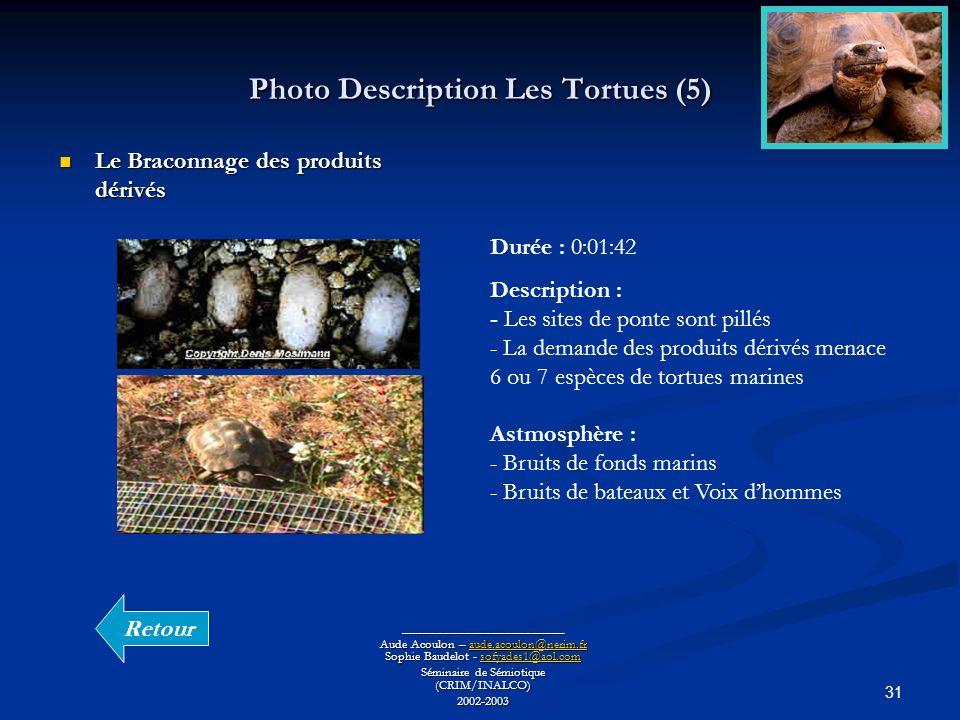 31 Photo Description Les Tortues (5) ________________________ Aude Acoulon – aude.acoulon@nerim.fr Sophie Baudelot - sofyades1@aol.com aude.acoulon@nerim.frsofyades1@aol.comaude.acoulon@nerim.frsofyades1@aol.com Séminaire de Sémiotique (CRIM/INALCO) 2002-2003 Le Braconnage des produits dérivés Le Braconnage des produits dérivés Durée : 0:01:42 Description : - Les sites de ponte sont pillés - La demande des produits dérivés menace 6 ou 7 espèces de tortues marines Astmosphère : - Bruits de fonds marins - Bruits de bateaux et Voix dhommes Retour
