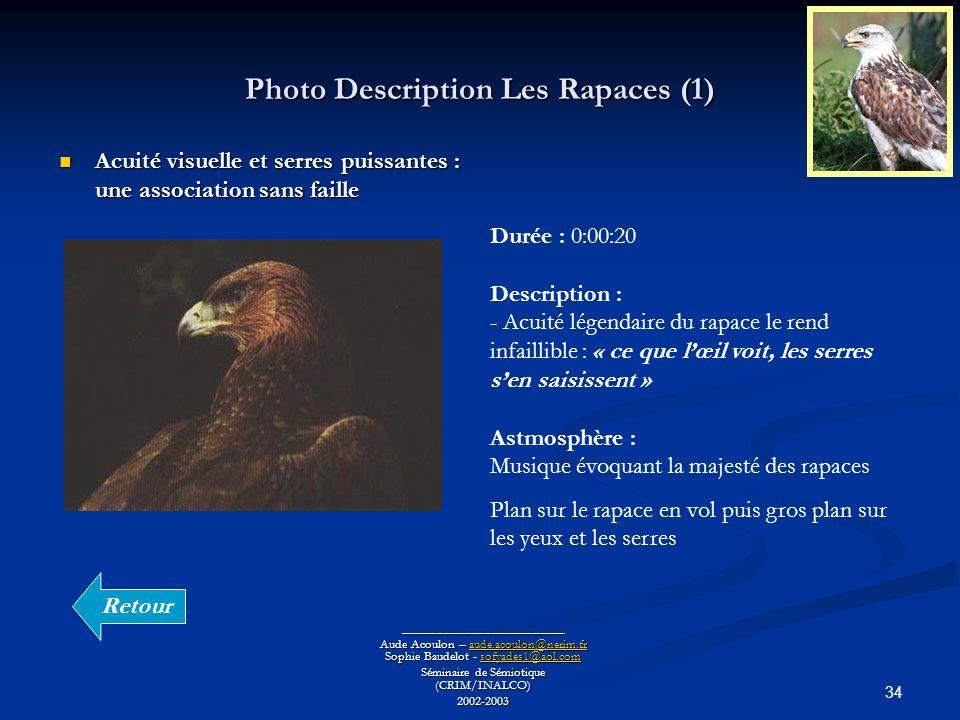 34 Photo Description Les Rapaces (1) ________________________ Aude Acoulon – aude.acoulon@nerim.fr Sophie Baudelot - sofyades1@aol.com aude.acoulon@nerim.frsofyades1@aol.comaude.acoulon@nerim.frsofyades1@aol.com Séminaire de Sémiotique (CRIM/INALCO) 2002-2003 Acuité visuelle et serres puissantes : une association sans faille Acuité visuelle et serres puissantes : une association sans faille Durée : 0:00:20 Description : - Acuité légendaire du rapace le rend infaillible : « ce que lœil voit, les serres sen saisissent » Astmosphère : Musique évoquant la majesté des rapaces Plan sur le rapace en vol puis gros plan sur les yeux et les serres Retour