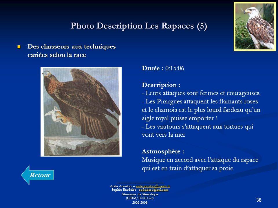 38 Photo Description Les Rapaces (5) ________________________ Aude Acoulon – aude.acoulon@nerim.fr Sophie Baudelot - sofyades1@aol.com aude.acoulon@nerim.frsofyades1@aol.comaude.acoulon@nerim.frsofyades1@aol.com Séminaire de Sémiotique (CRIM/INALCO) 2002-2003 Des chasseurs aux techniques cariées selon la race Des chasseurs aux techniques cariées selon la race Durée : 0:15:06 Description : - Leurs attaques sont fermes et courageuses.