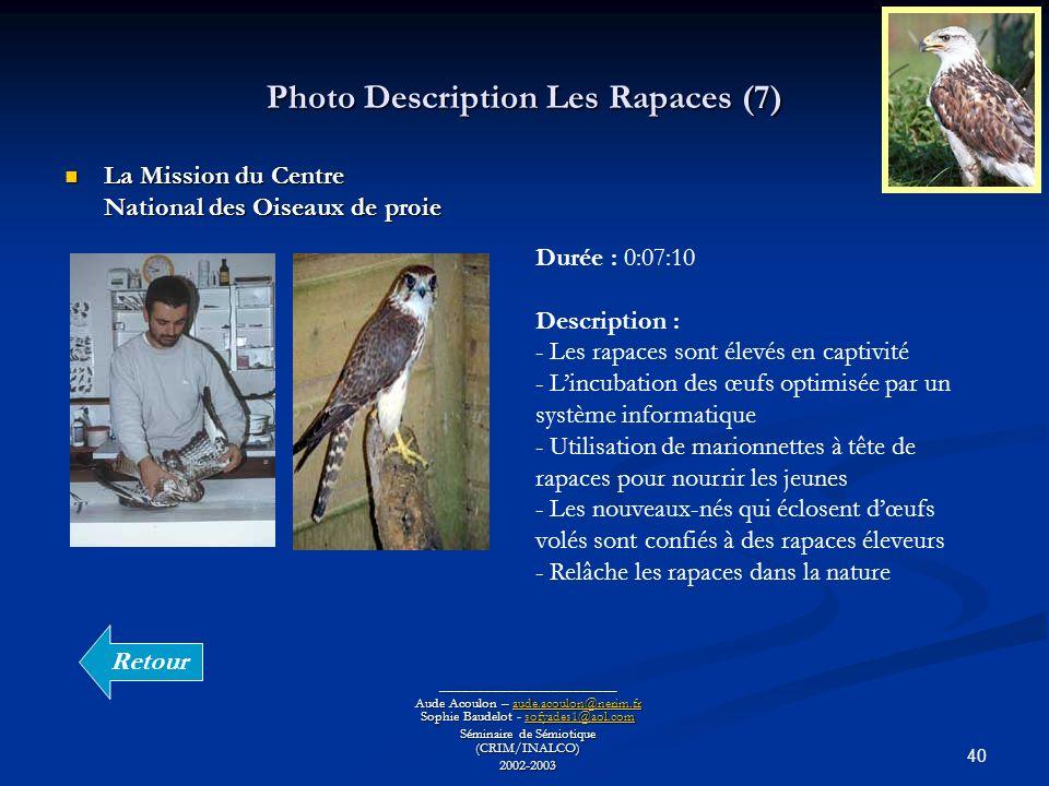 40 Photo Description Les Rapaces (7) ________________________ Aude Acoulon – aude.acoulon@nerim.fr Sophie Baudelot - sofyades1@aol.com aude.acoulon@nerim.frsofyades1@aol.comaude.acoulon@nerim.frsofyades1@aol.com Séminaire de Sémiotique (CRIM/INALCO) 2002-2003 La Mission du Centre National des Oiseaux de proie La Mission du Centre National des Oiseaux de proie Durée : 0:07:10 Description : - Les rapaces sont élevés en captivité - Lincubation des œufs optimisée par un système informatique - Utilisation de marionnettes à tête de rapaces pour nourrir les jeunes - Les nouveaux-nés qui éclosent dœufs volés sont confiés à des rapaces éleveurs - Relâche les rapaces dans la nature Retour