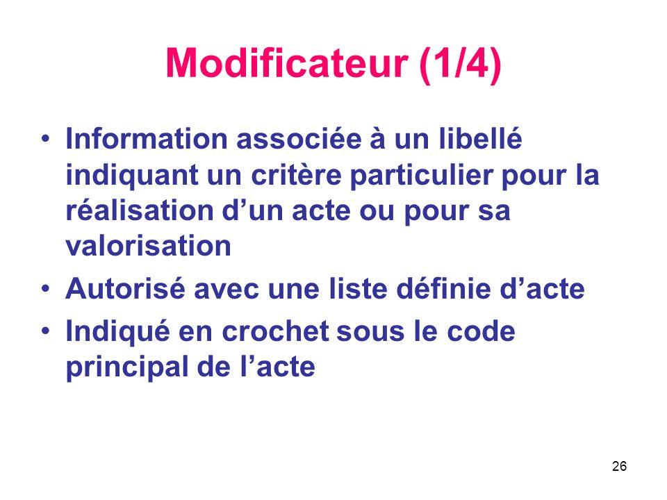 26 Modificateur (1/4) Information associée à un libellé indiquant un critère particulier pour la réalisation dun acte ou pour sa valorisation Autorisé