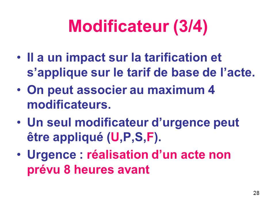 28 Modificateur (3/4) Il a un impact sur la tarification et sapplique sur le tarif de base de lacte. On peut associer au maximum 4 modificateurs. Un s