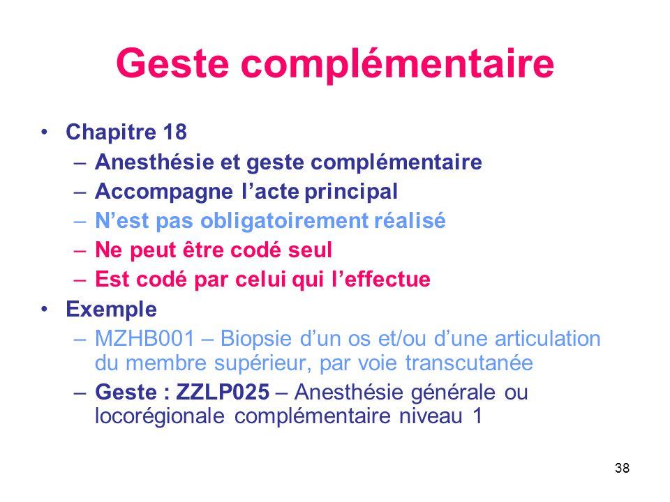 38 Geste complémentaire Chapitre 18 –Anesthésie et geste complémentaire –Accompagne lacte principal –Nest pas obligatoirement réalisé –Ne peut être co
