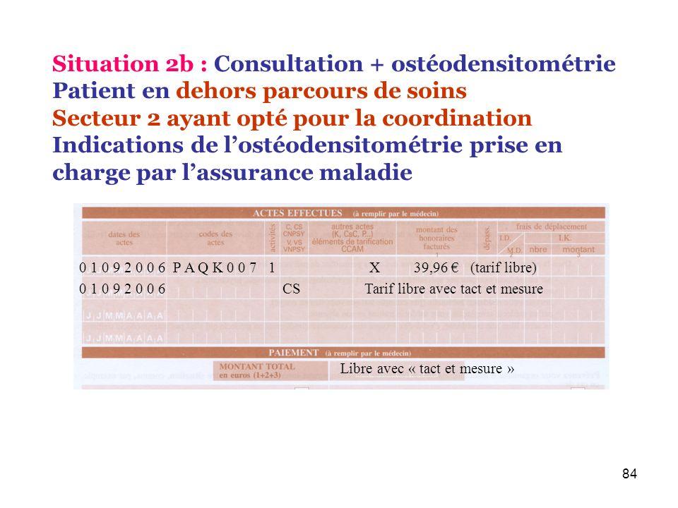 84 0 1 0 9 2 0 0 6 P A Q K 0 0 7 1 X 39,96 (tarif libre) Libre avec « tact et mesure » Situation 2b : Consultation + ostéodensitométrie Patient en deh