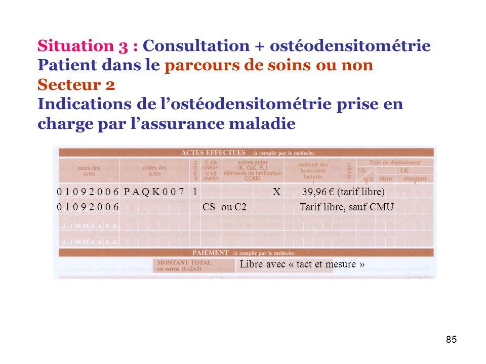 85 0 1 0 9 2 0 0 6 P A Q K 0 0 7 1 X 39,96 (tarif libre) Situation 3 : Consultation + ostéodensitométrie Patient dans le parcours de soins ou non Sect