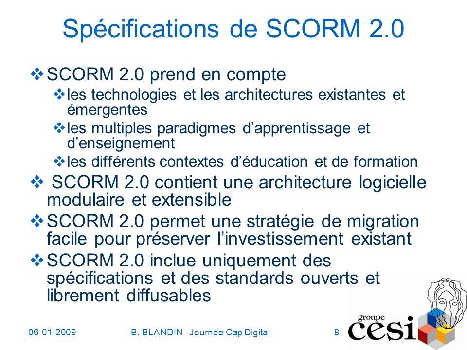 06-01-2009B. BLANDIN - Journée Cap Digital8 Spécifications de SCORM 2.0 SCORM 2.0 prend en compte les technologies et les architectures existantes et