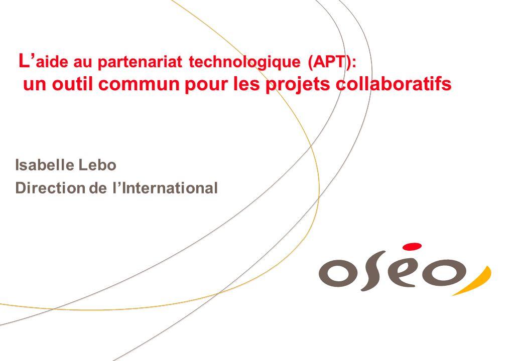 L aide au partenariat technologique (APT): un outil commun pour les projets collaboratifs Isabelle Lebo Direction de lInternational