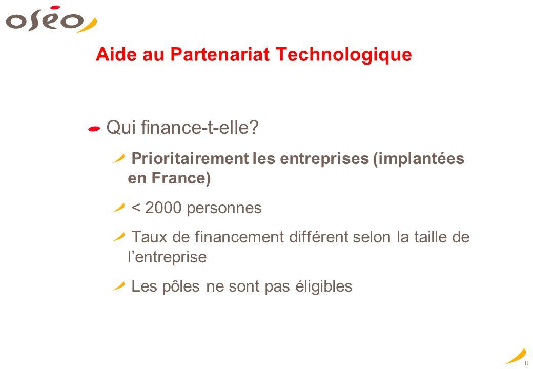 8 Aide au Partenariat Technologique Qui finance-t-elle? Prioritairement les entreprises (implantées en France) < 2000 personnes Taux de financement di