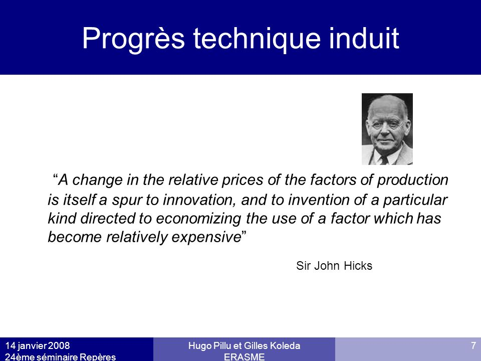 14 janvier 2008 24ème séminaire Repères Hugo Pillu et Gilles Koleda ERASME 7 Progrès technique induit A change in the relative prices of the factors of production is itself a spur to innovation, and to invention of a particular kind directed to economizing the use of a factor which has become relatively expensive Sir John Hicks