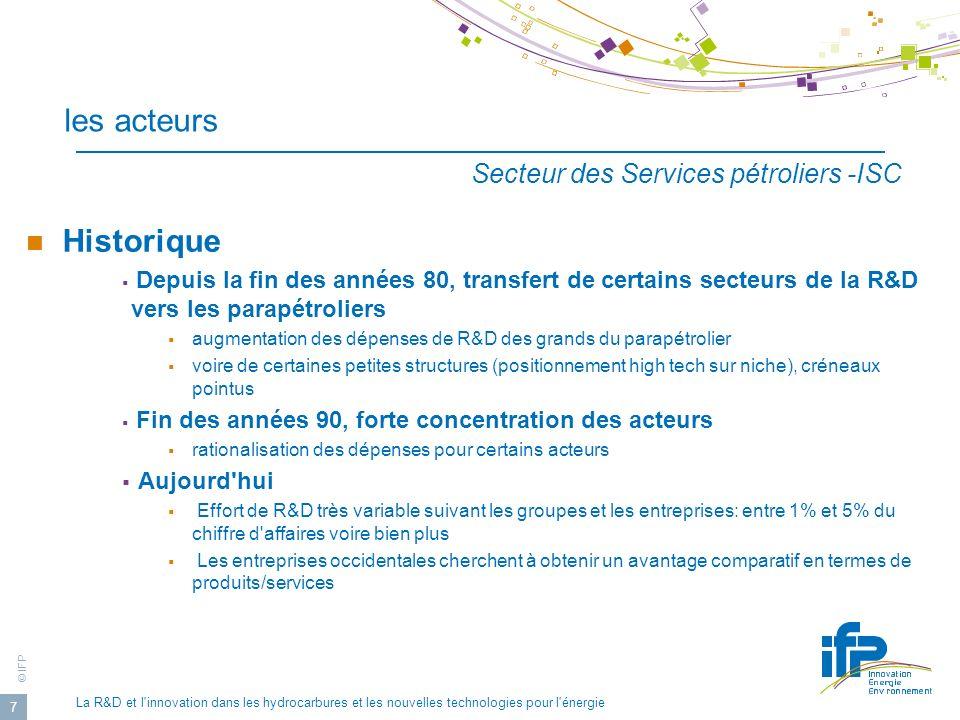 © IFP La R&D et l innovation dans les hydrocarbures et les nouvelles technologies pour l énergie 18 Organisation de la R&D Modalités: en interne: équipes propres en externe: sous-traitance ou travail collaboratif R&D interne: Même si chaque segment d activité (E-P, transport, raffinage, etc.) nécessite des techniques spécifiques, les opérations de R&D sont généralement réalisées au sein d un centre dédié, parfois une filiale.