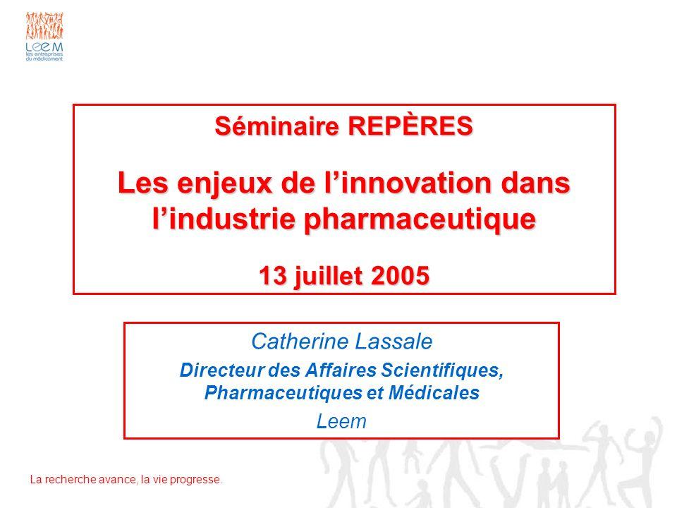La recherche avance, la vie progresse. Séminaire REPÈRES Les enjeux de linnovation dans lindustrie pharmaceutique 13 juillet 2005 Catherine Lassale Di