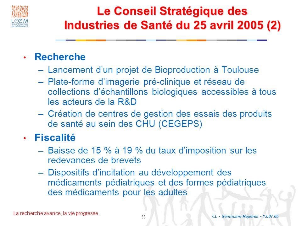 La recherche avance, la vie progresse. CL - Séminaire Repères - 13.07.05 33 Le Conseil Stratégique des Industries de Santé du 25 avril 2005 (2) Recher
