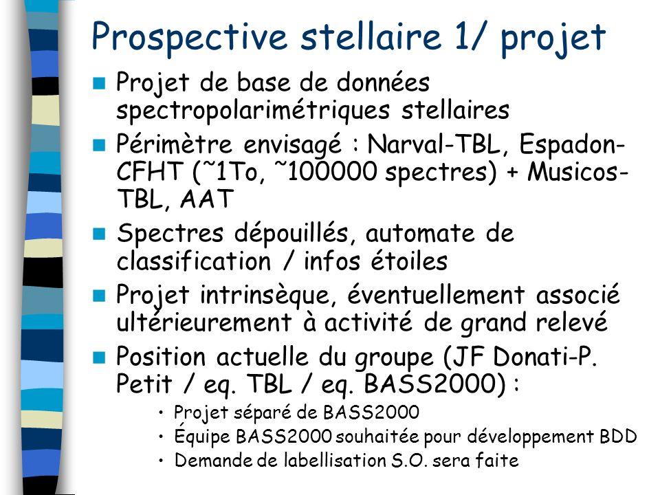 Prospective stellaire 1/ projet Projet de base de données spectropolarimétriques stellaires Périmètre envisagé : Narval-TBL, Espadon- CFHT (˜1To, ˜100000 spectres) + Musicos- TBL, AAT Spectres dépouillés, automate de classification / infos étoiles Projet intrinsèque, éventuellement associé ultérieurement à activité de grand relevé Position actuelle du groupe (JF Donati-P.