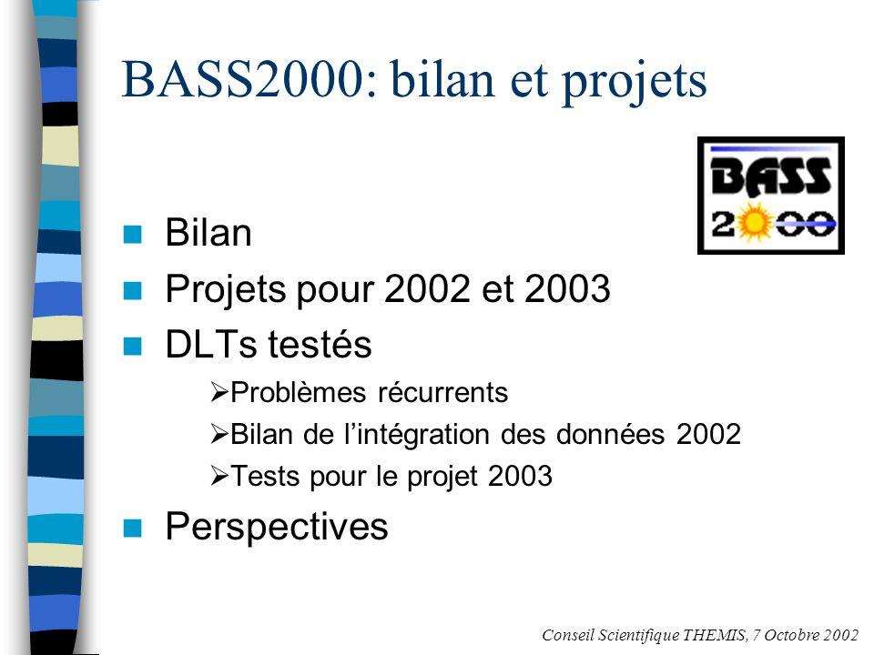 BASS2000: bilan et projets Bilan Projets pour 2002 et 2003 DLTs testés Problèmes récurrents Bilan de lintégration des données 2002 Tests pour le projet 2003 Perspectives Conseil Scientifique THEMIS, 7 Octobre 2002