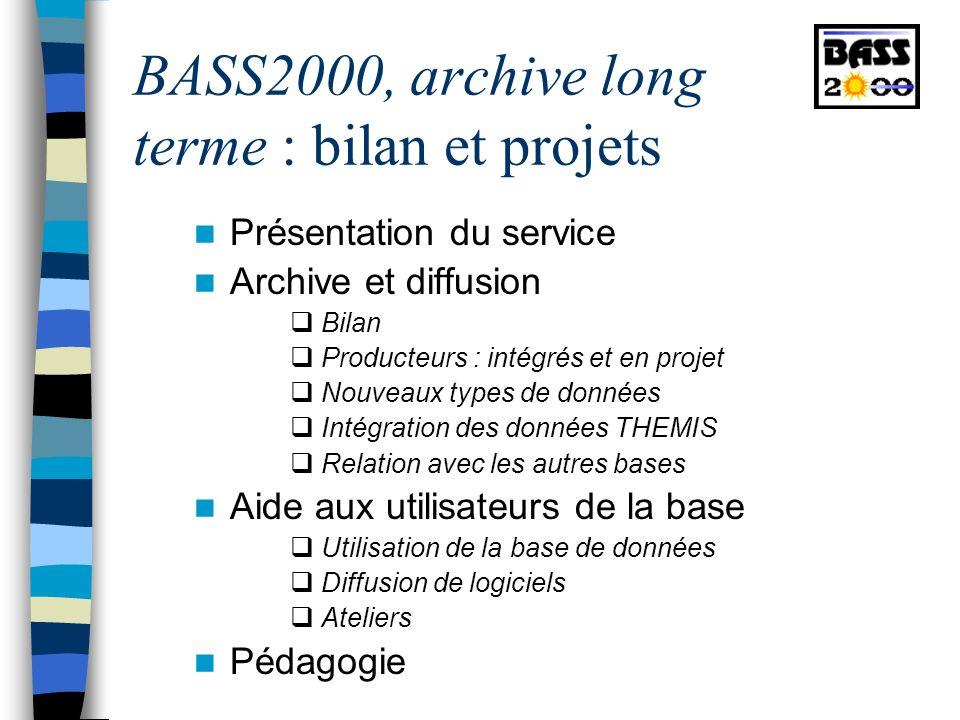 BASS2000, archive long terme : bilan et projets Présentation du service Archive et diffusion Bilan Producteurs : intégrés et en projet Nouveaux types de données Intégration des données THEMIS Relation avec les autres bases Aide aux utilisateurs de la base Utilisation de la base de données Diffusion de logiciels Ateliers Pédagogie