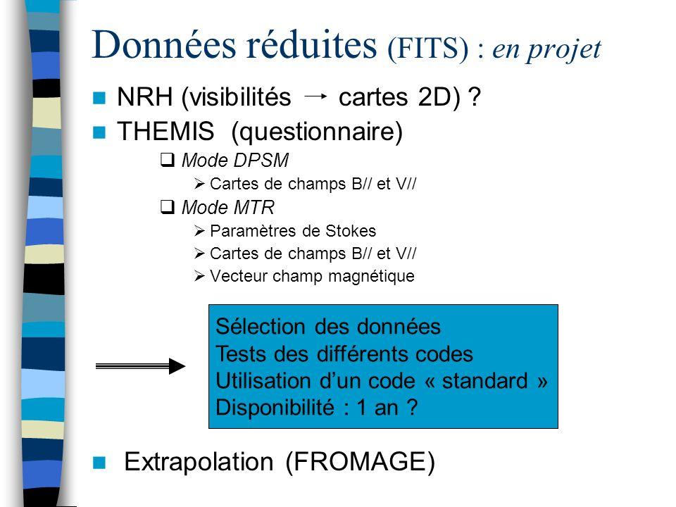 Données réduites (FITS) : en projet NRH (visibilités cartes 2D) ? THEMIS (questionnaire) Mode DPSM Cartes de champs B// et V// Mode MTR Paramètres de