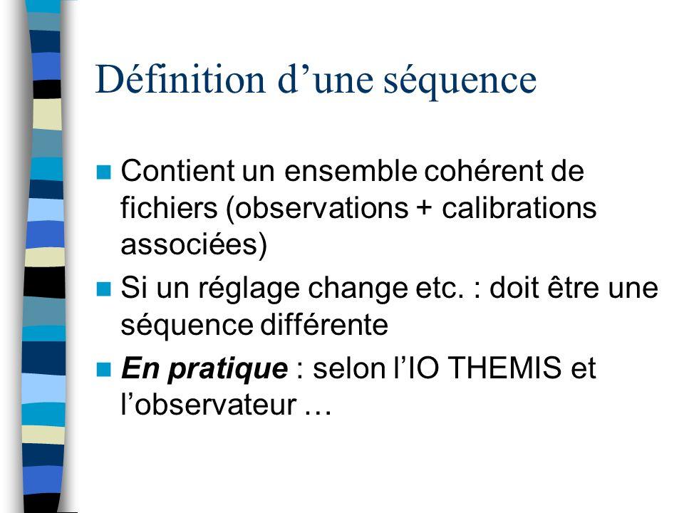Définition dune séquence Contient un ensemble cohérent de fichiers (observations + calibrations associées) Si un réglage change etc. : doit être une s